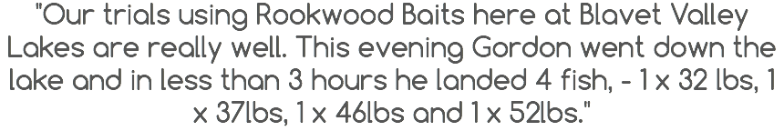 """Our trials using Rookwood Baits here at Blavet Valley Lakes are really well. This evening Gordon went down the lake and in less than 3 hours he landed 4 fish, - 1 x 32 lbs, 1 x 37lbs, 1 x 46lbs and 1 x 52lbs."""
